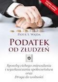 Podatek od złudzeń. Sposoby cichego zniewalania i wywłaszczania społeczeństwa oraz Droga do wolności - Piotr S. Wajda - ebook