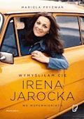 Wymyśliłam Cię. Irena Jarocka we wspomnieniach - Mariola Pryzwan - ebook