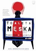 Toaleta męska, czyli piękny pan z telewizji - Anna Grzeszczuk-Gałązka - ebook