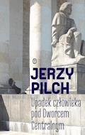 Upadek człowieka pod Dworcem Centralnym - Jerzy Pilch - ebook