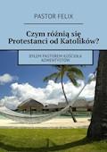 Czym różniąsię protestanci odkatolików - Pastor Felix - ebook