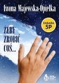 Żeby zrobić coś... Zasada 5P - Iwona Majewska - Opiełka - ebook