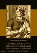 O królu Bolesławie, biskupie Stanisławie i innych wielkich tego czasu. Szkice historyczne jedenastego wieku - Tadeusz Wojciechowski - ebook