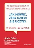 Jak mówić, żeby dzieci się uczyły w domu i w szkole - Adele Faber, Elaine Mazlish - ebook