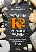 Witamina K2 i paradoks wapnia. Jak niepozorna witamina może uratować ci życie - Kate Bleue-Rheaume - ebook