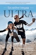 Szczęśliwi biegają ultra. Jak przebiec 100km w jeden dzień, koić ból śpiewem i postawić pasję ponad dom i kredyt - Magdalena Dołęgowska, Krzysztof Dołęgowski - ebook
