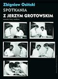 Spotkania z Jerzym Grotowskim. Notatki, listy, studium - Zbigniew Osiński - ebook