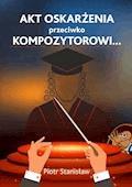 Akt oskarżenia przeciwko Kompozytorowi… - Piotr Stanisław - ebook