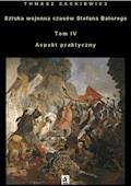 Sztuka wojenna czasów Stefana Batorego Tom IV Aspekt praktyczny - Tomasz Zackiewicz - ebook