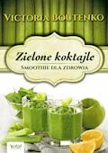Zielone koktajle. Smoothie dla zdrowia - Victoria Boutenko - ebook