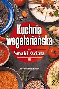 Kuchnia Wegetarianska Smaki Swiata Arto Der Haroutunian Ebook