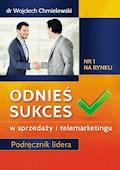 Odnieś sukces w sprzedaży i telemarketingu. Podręcznik lidera - Doktor Wojciech Chmielewski - ebook